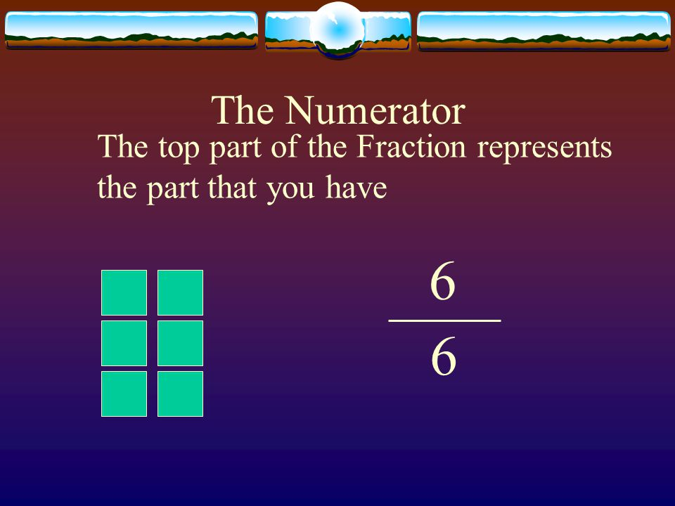 The Numerator The top part of the Fraction represents the part that you have 6 6