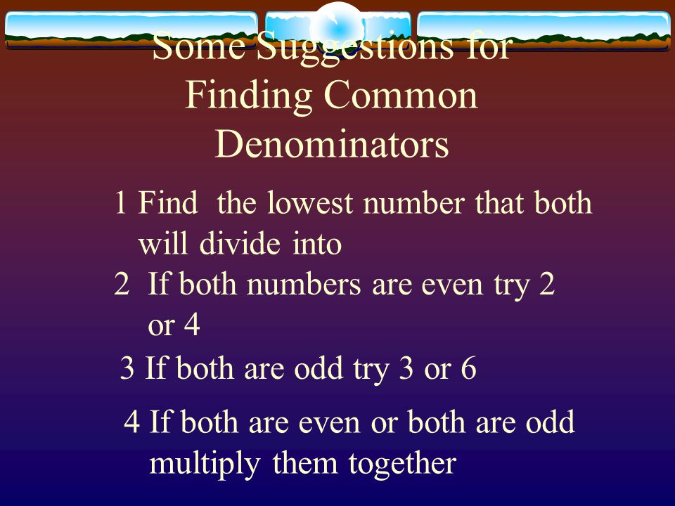Some Suggestions for Finding Common Denominators 1 Find the lowest number that both will divide into 2If both numbers are even try 2 or 4 3 If both are odd try 3 or 6 4 If both are even or both are odd multiply them together