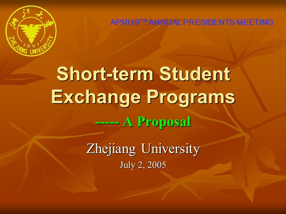 Short-term Student Exchange Programs ----- A Proposal Zhejiang University July 2, 2005 APRU 9 TH ANNUAL PRESIDENTS MEETING