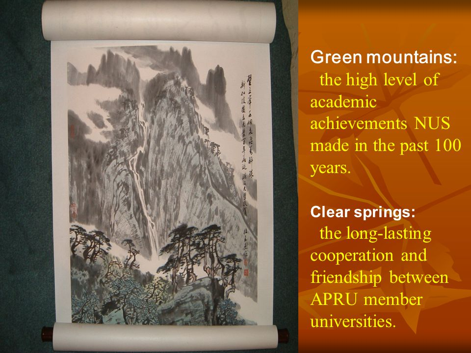 Green mountains: the high level of academic achievements NUS made in the past 100 years. Clear springs: the long-lasting cooperation and friendship be