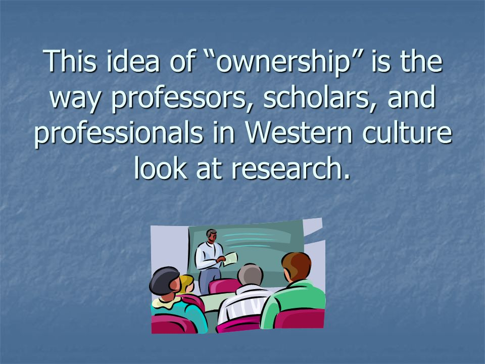 This idea of ownership is the way professors, scholars, and professionals in Western culture look at research.