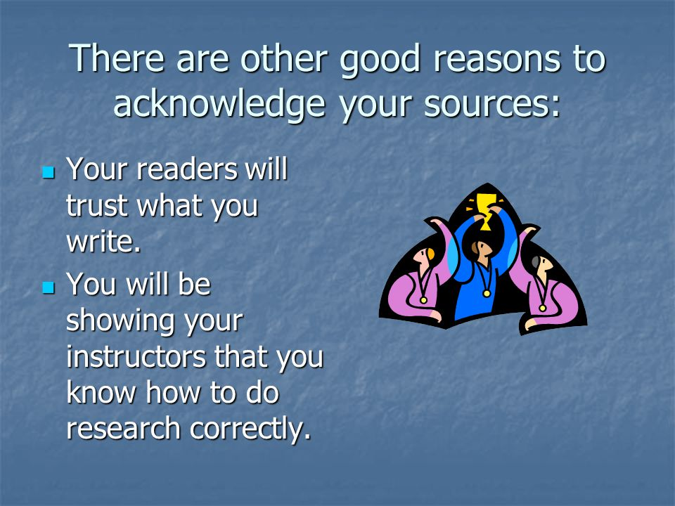 There are other good reasons to acknowledge your sources: Your readers will trust what you write.
