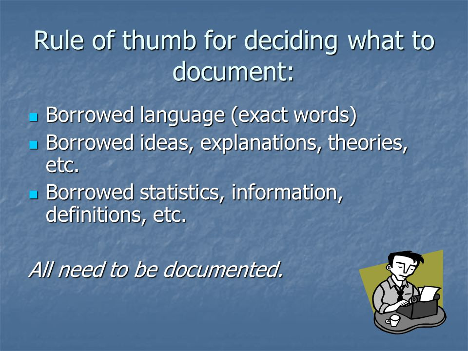 Rule of thumb for deciding what to document: Borrowed language (exact words) Borrowed language (exact words) Borrowed ideas, explanations, theories, e