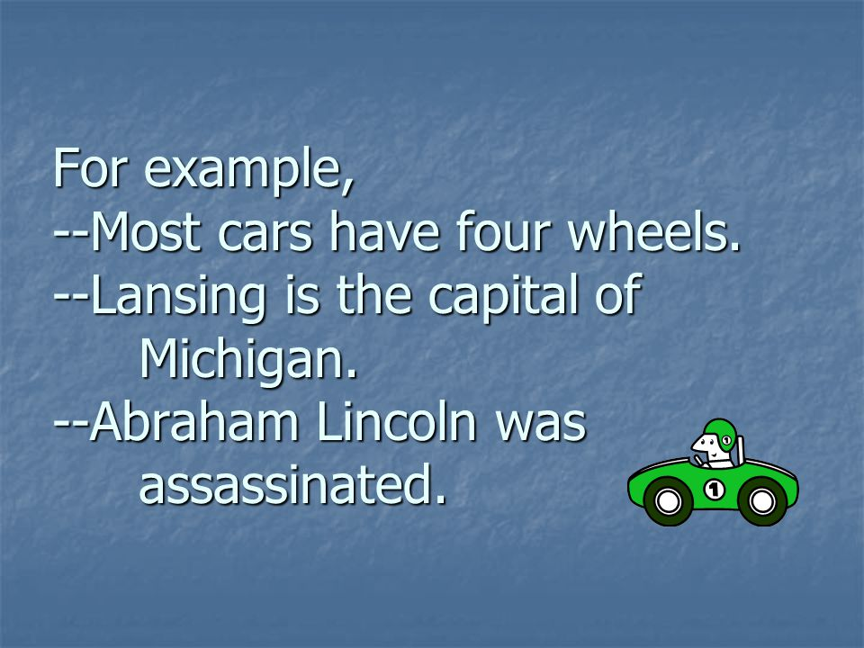 For example, --Most cars have four wheels. --Lansing is the capital of Michigan. --Abraham Lincoln was assassinated.