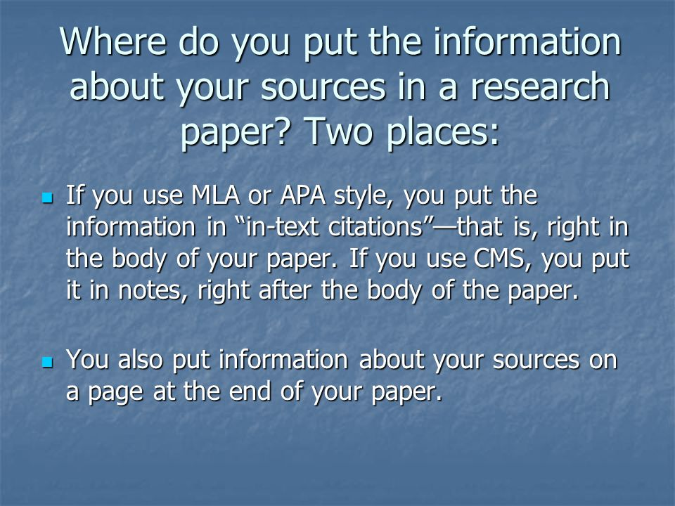 Where do you put the information about your sources in a research paper? Two places: If you use MLA or APA style, you put the information in in-text c