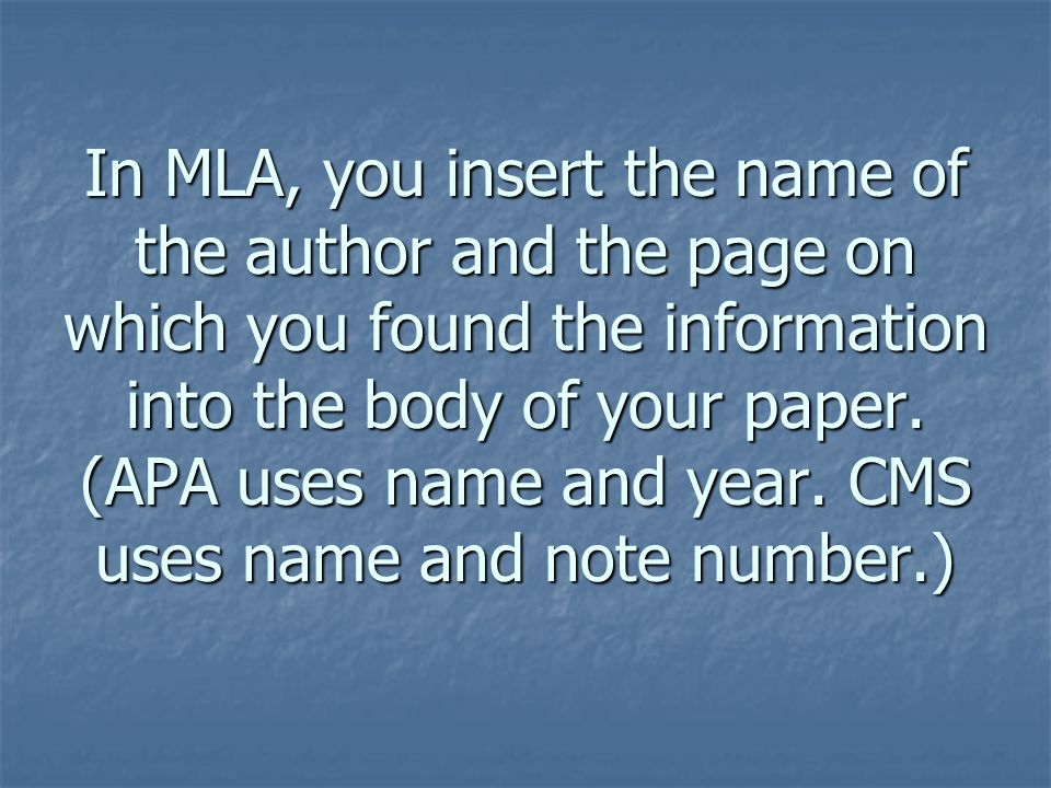 In MLA, you insert the name of the author and the page on which you found the information into the body of your paper. (APA uses name and year. CMS us