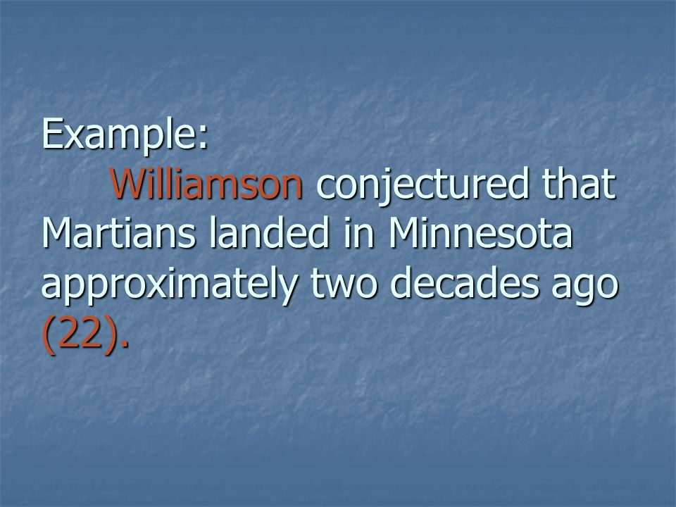 Example: Williamson conjectured that Martians landed in Minnesota approximately two decades ago (22).