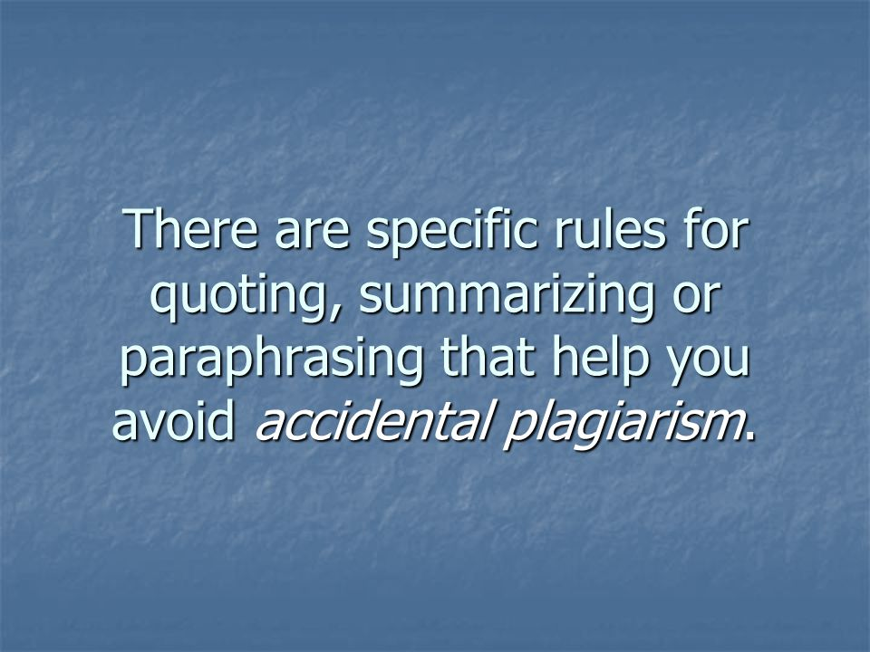 There are specific rules for quoting, summarizing or paraphrasing that help you avoid accidental plagiarism.