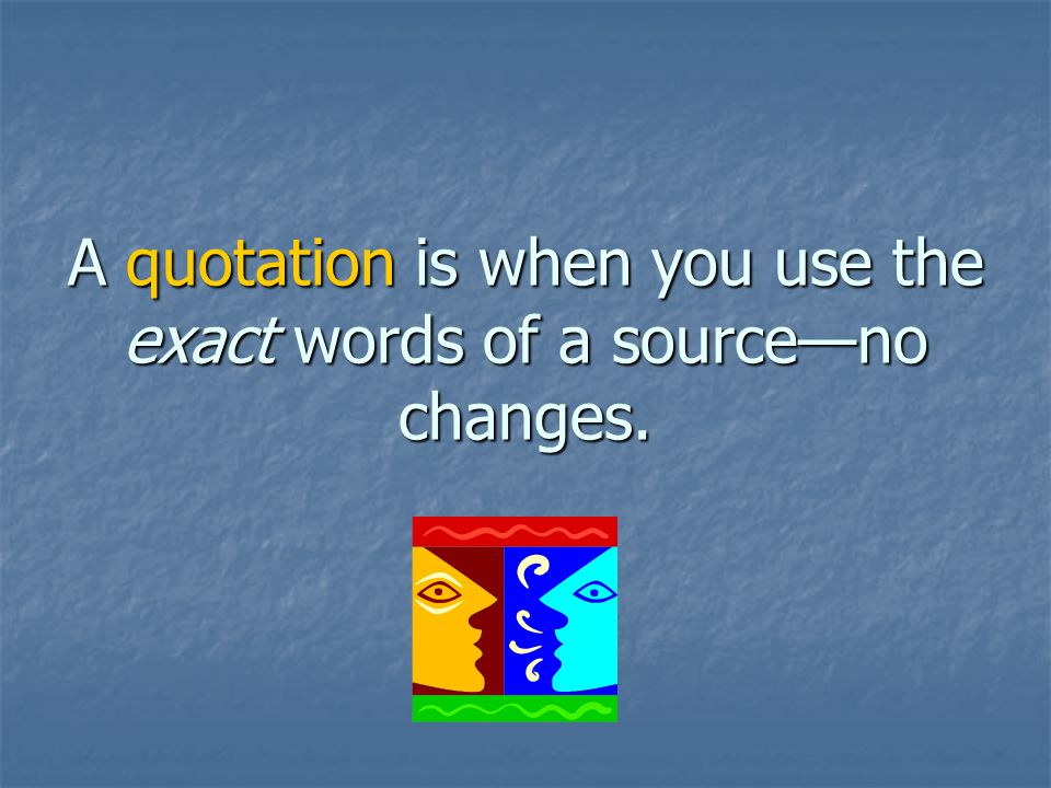 A quotation is when you use the exact words of a sourceno changes.