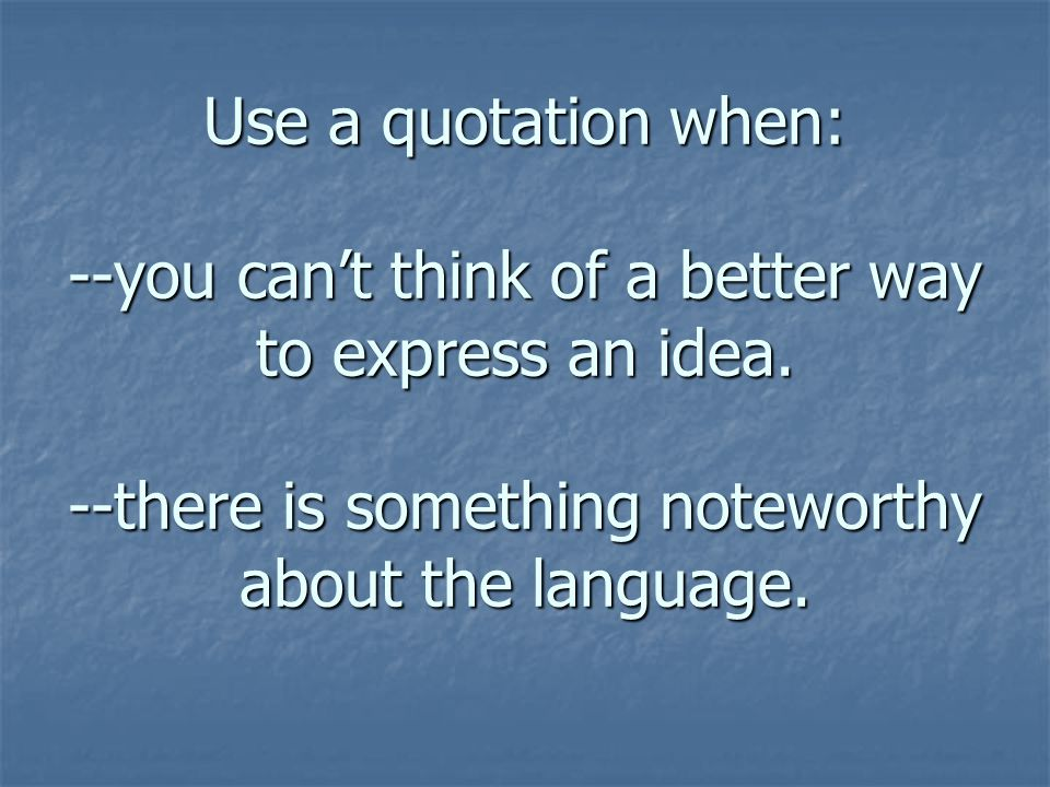 Use a quotation when: --you cant think of a better way to express an idea.