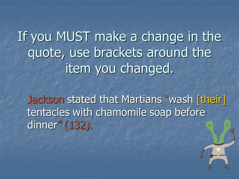 If you MUST make a change in the quote, use brackets around the item you changed. Jackson stated that Martians wash [their] tentacles with chamomile s