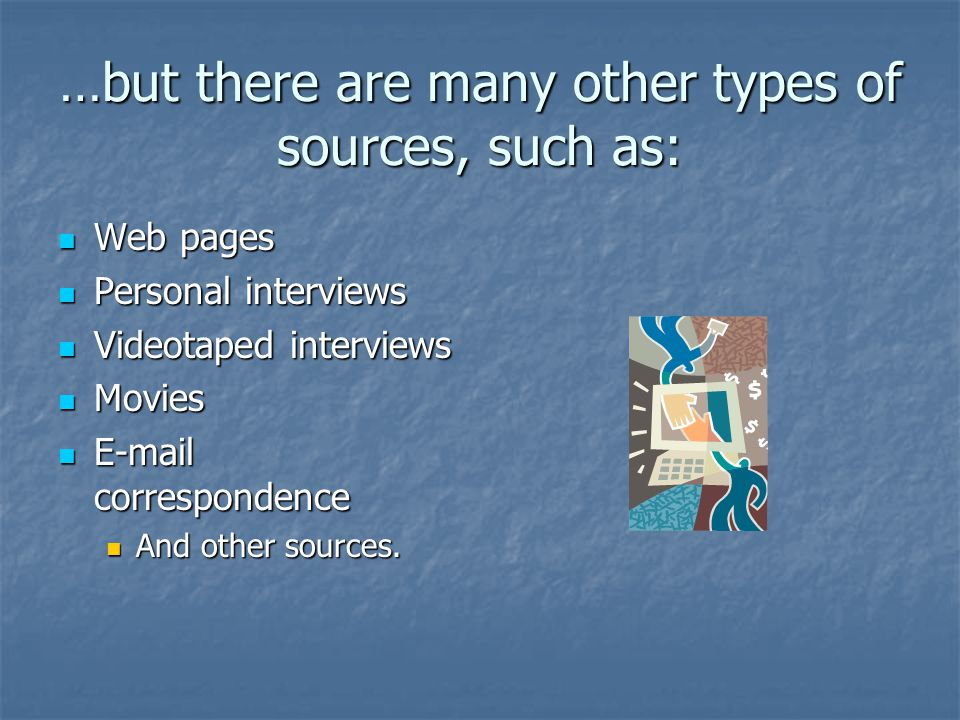 …but there are many other types of sources, such as: Web pages Web pages Personal interviews Personal interviews Videotaped interviews Videotaped inte