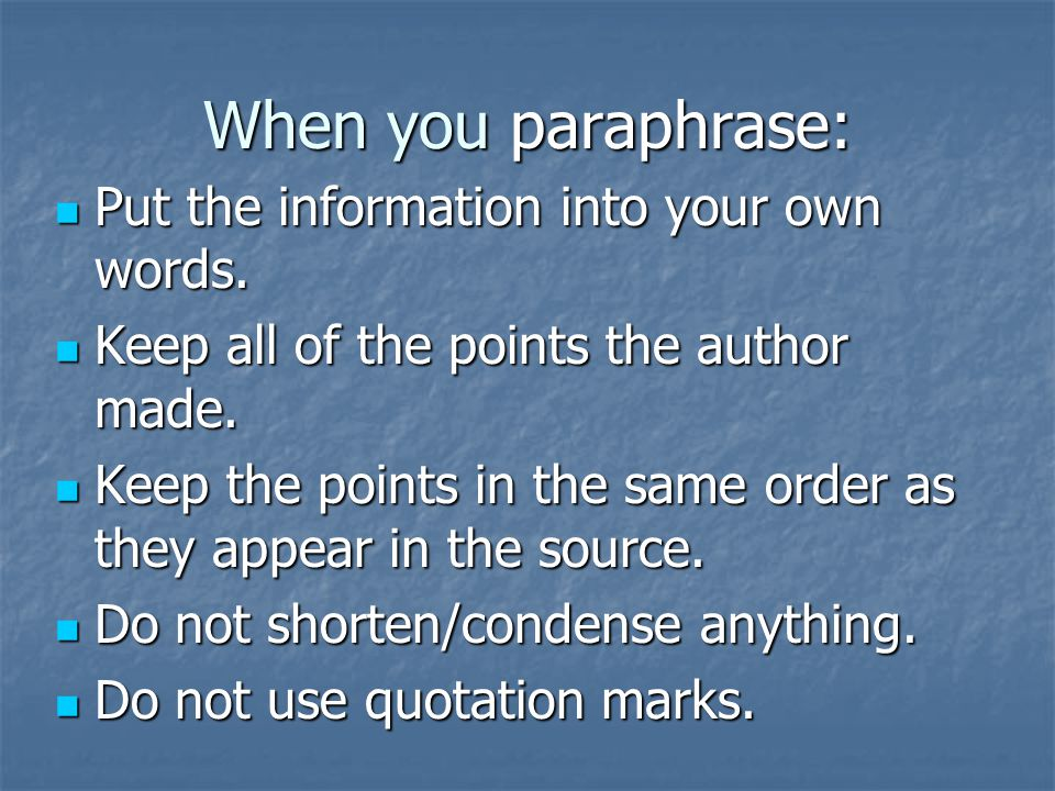 When you paraphrase: Put the information into your own words. Put the information into your own words. Keep all of the points the author made. Keep al