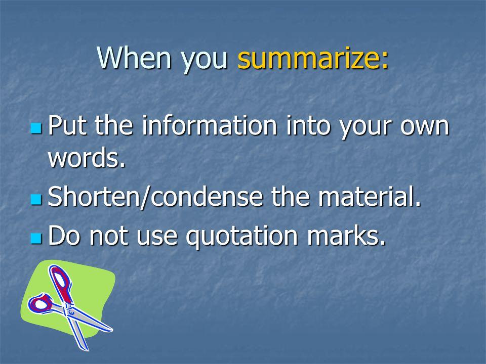 When you summarize: Put the information into your own words. Put the information into your own words. Shorten/condense the material. Shorten/condense