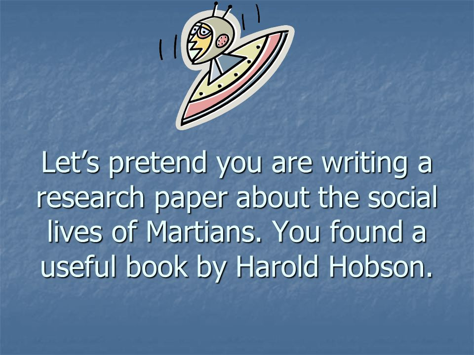 Lets pretend you are writing a research paper about the social lives of Martians. You found a useful book by Harold Hobson.