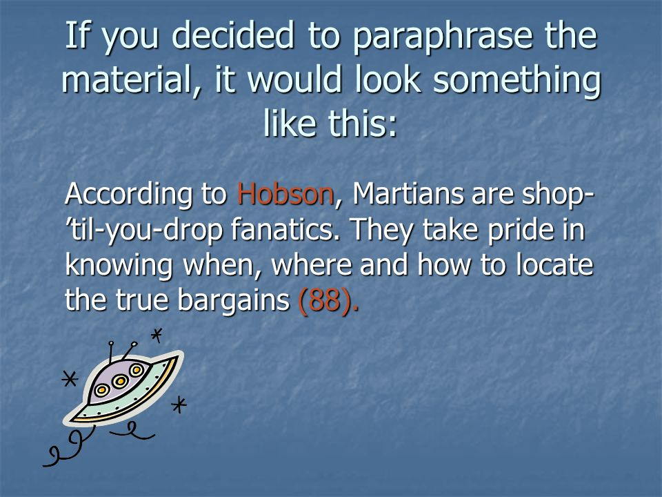 If you decided to paraphrase the material, it would look something like this: According to Hobson, Martians are shop- til-you-drop fanatics. They take