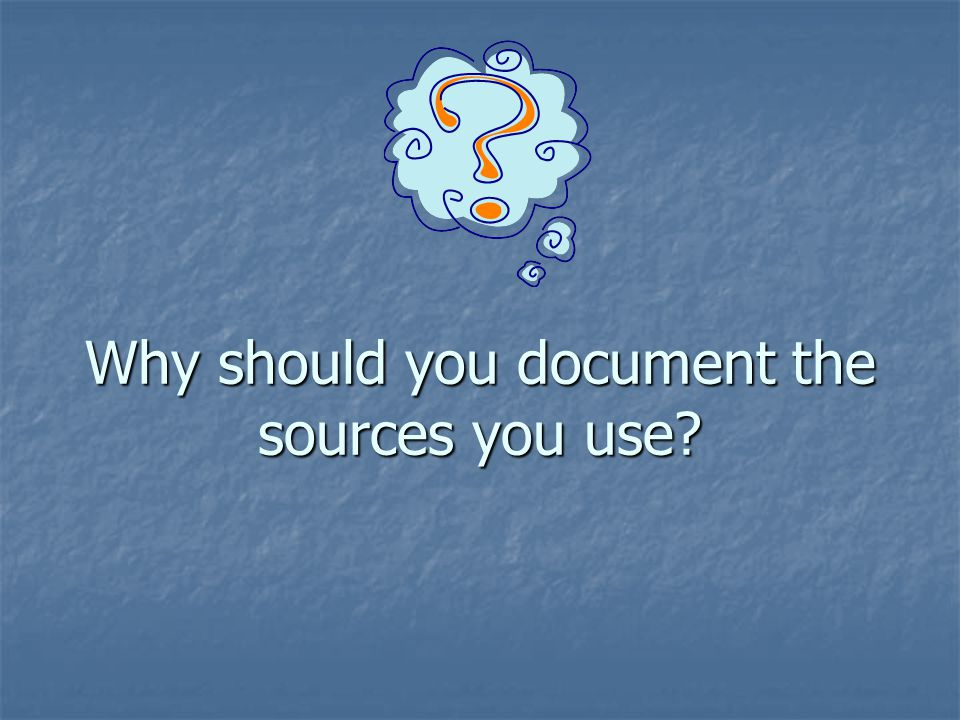 Why should you document the sources you use