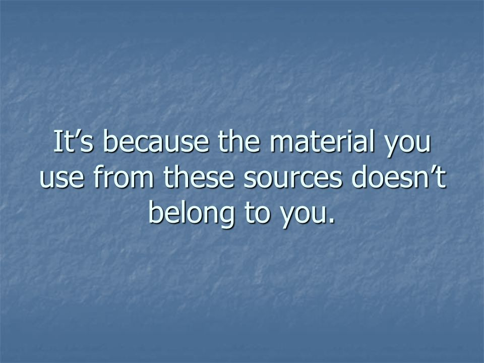 Its because the material you use from these sources doesnt belong to you.