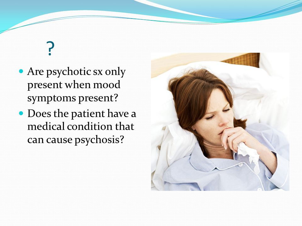 ? Are psychotic sx only present when mood symptoms present? Does the patient have a medical condition that can cause psychosis?