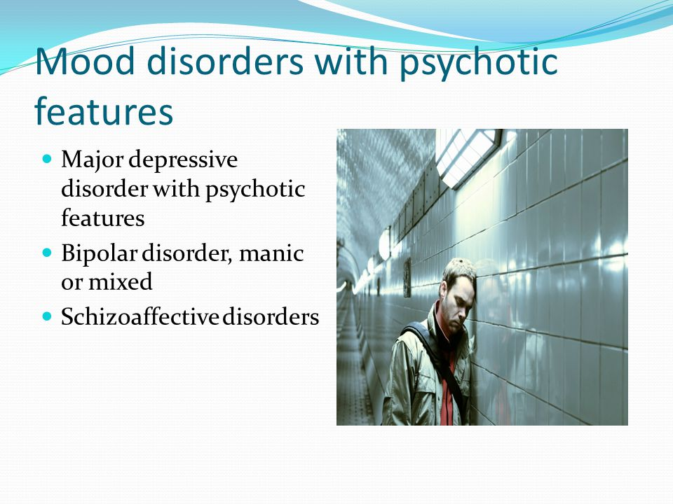 Mood disorders with psychotic features Major depressive disorder with psychotic features Bipolar disorder, manic or mixed Schizoaffective disorders