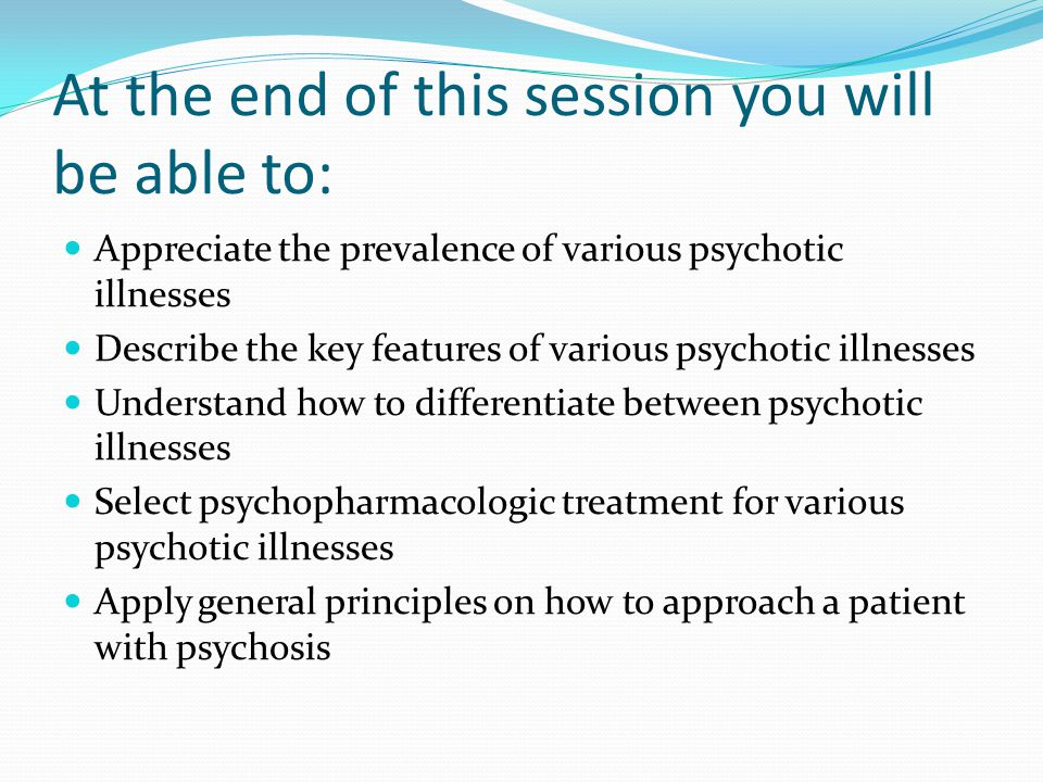 At the end of this session you will be able to: Appreciate the prevalence of various psychotic illnesses Describe the key features of various psychoti
