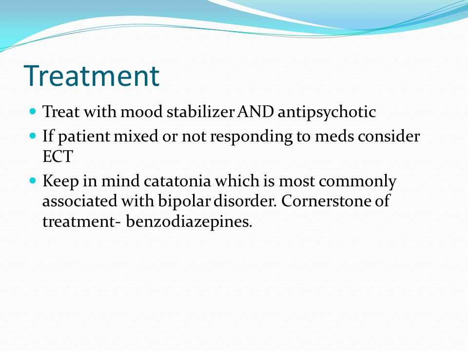 Treatment Treat with mood stabilizer AND antipsychotic If patient mixed or not responding to meds consider ECT Keep in mind catatonia which is most co
