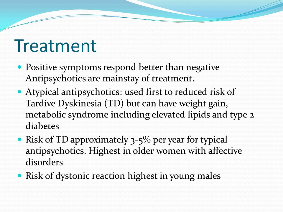 Treatment Positive symptoms respond better than negative Antipsychotics are mainstay of treatment. Atypical antipsychotics: used first to reduced risk