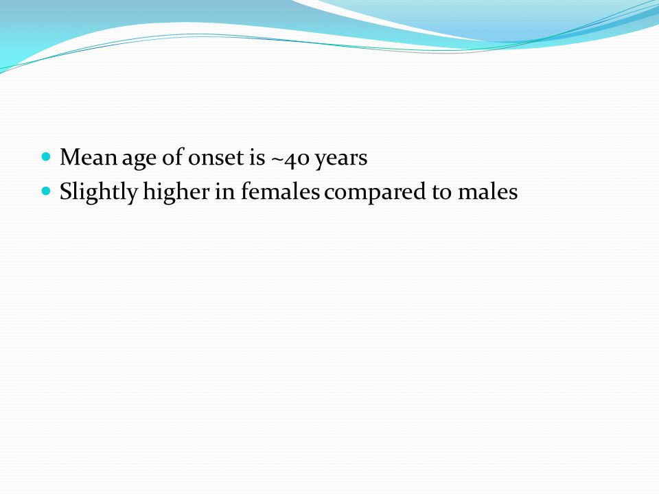 Mean age of onset is ~40 years Slightly higher in females compared to males