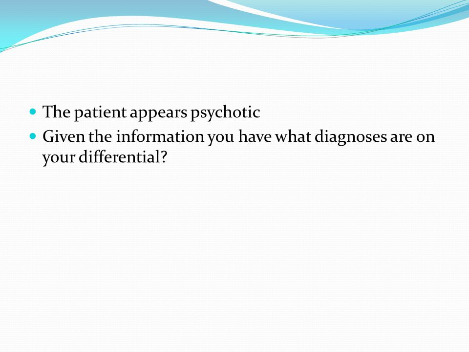 The patient appears psychotic Given the information you have what diagnoses are on your differential?
