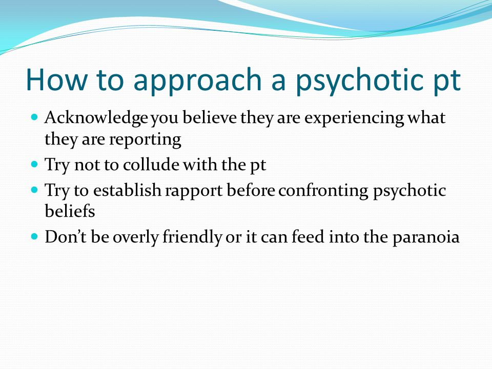 How to approach a psychotic pt Acknowledge you believe they are experiencing what they are reporting Try not to collude with the pt Try to establish r