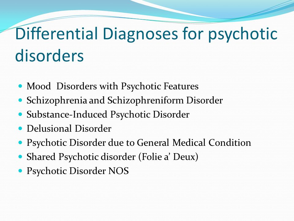 Differential Diagnoses for psychotic disorders Mood Disorders with Psychotic Features Schizophrenia and Schizophreniform Disorder Substance-Induced Ps