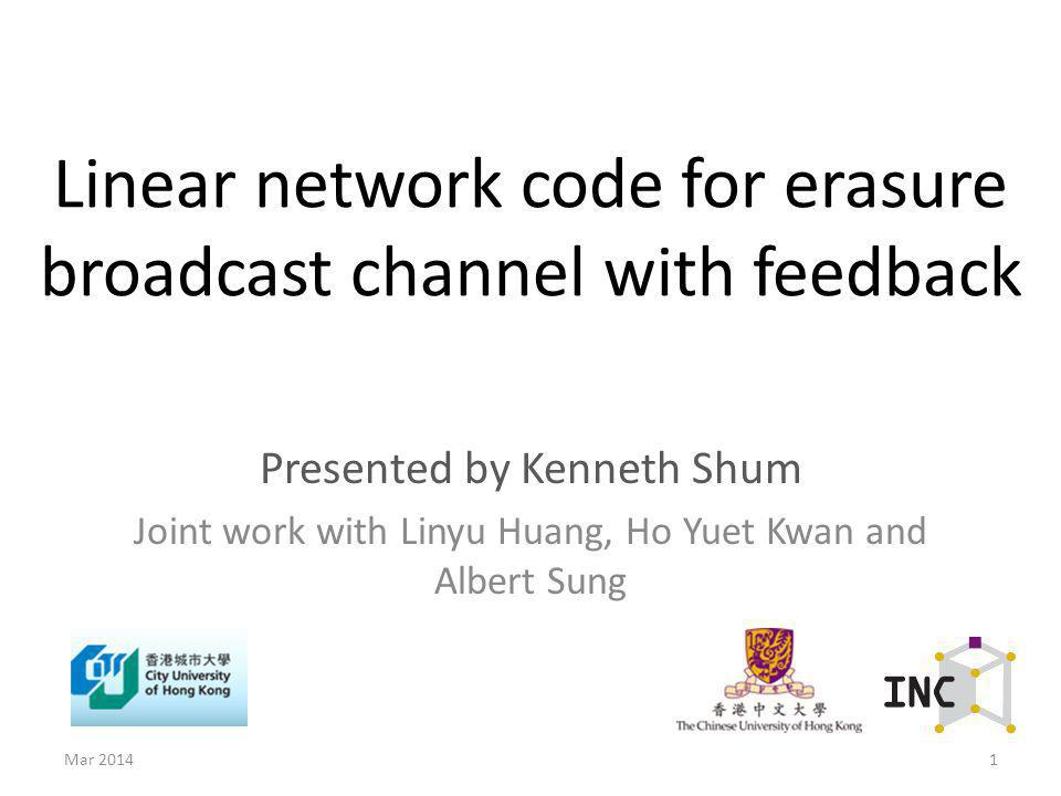 Linear network code for erasure broadcast channel with feedback Presented by Kenneth Shum Joint work with Linyu Huang, Ho Yuet Kwan and Albert Sung 1M