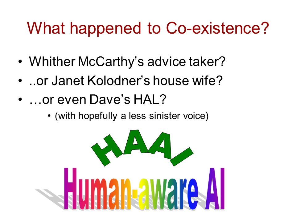 What happened to Co-existence. Whither McCarthys advice taker ..or Janet Kolodners house wife.