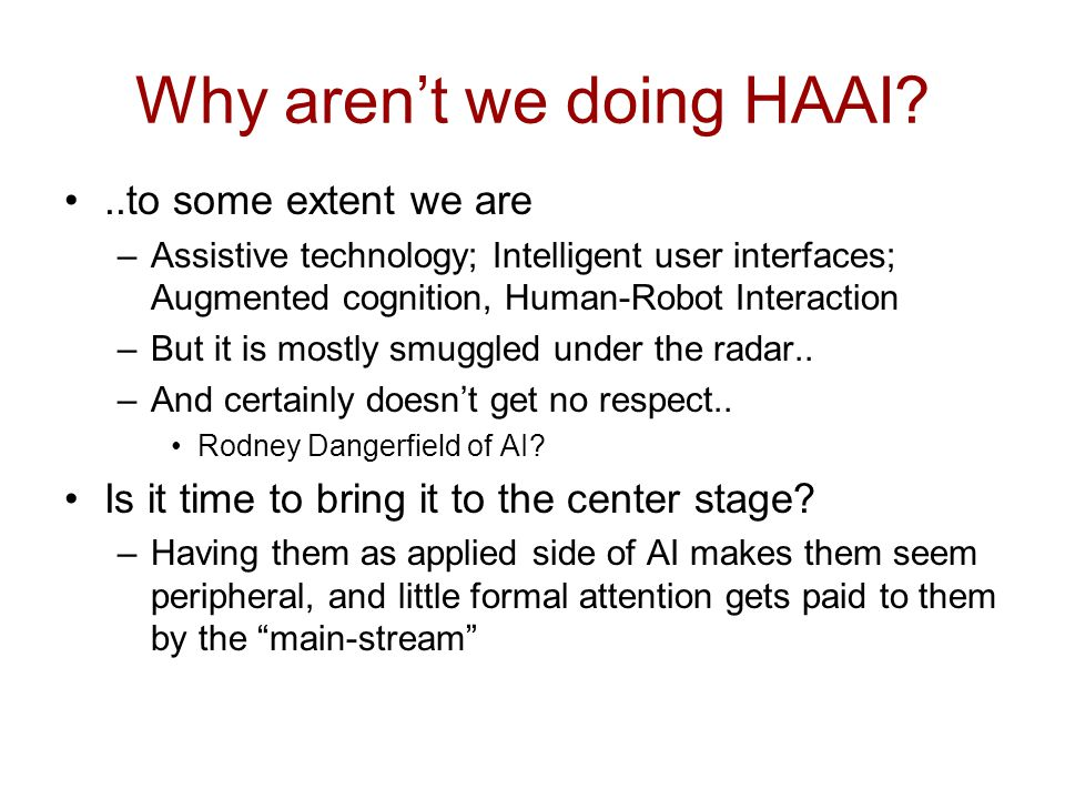 Why arent we doing HAAI ..to some extent we are –Assistive technology; Intelligent user interfaces; Augmented cognition, Human-Robot Interaction –But it is mostly smuggled under the radar..