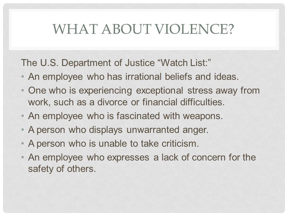 WHAT ABOUT VIOLENCE? The U.S. Department of Justice Watch List: An employee who has irrational beliefs and ideas. One who is experiencing exceptional