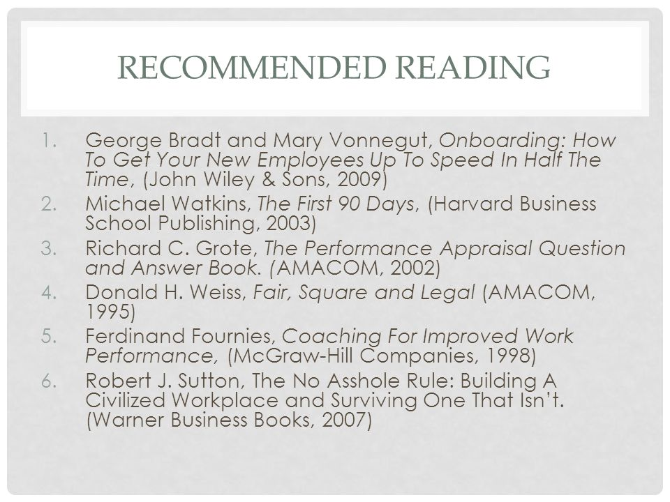 RECOMMENDED READING 1.George Bradt and Mary Vonnegut, Onboarding: How To Get Your New Employees Up To Speed In Half The Time, (John Wiley & Sons, 2009
