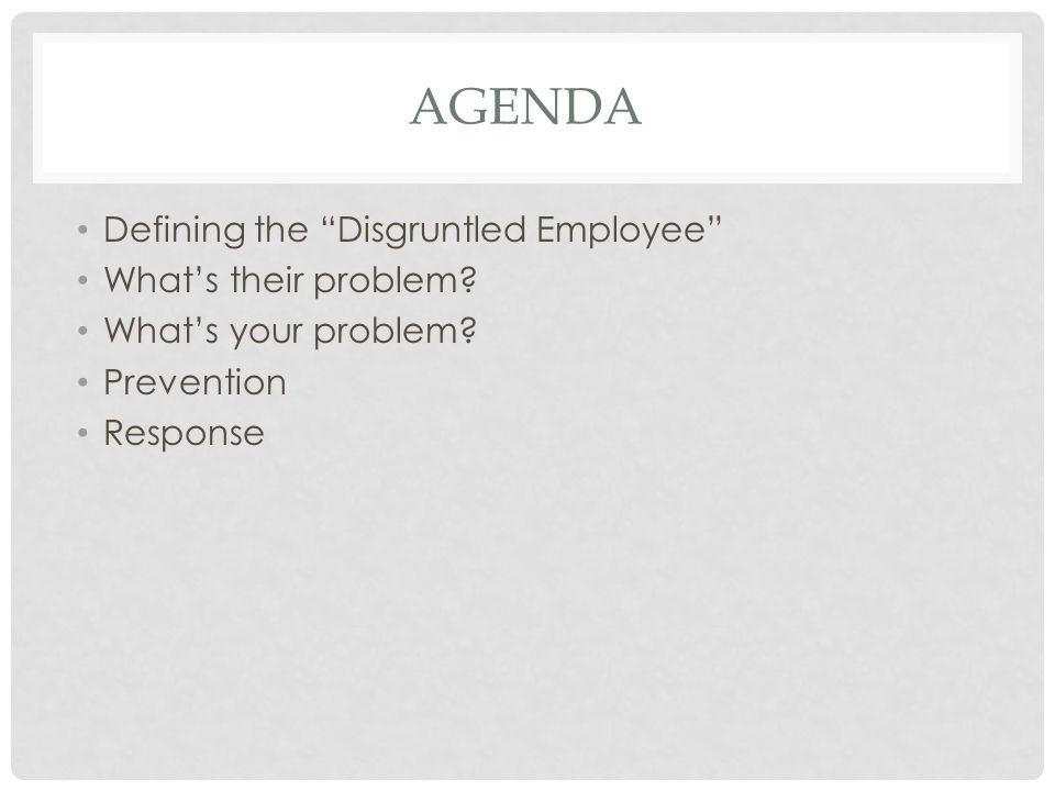 AGENDA Defining the Disgruntled Employee Whats their problem? Whats your problem? Prevention Response