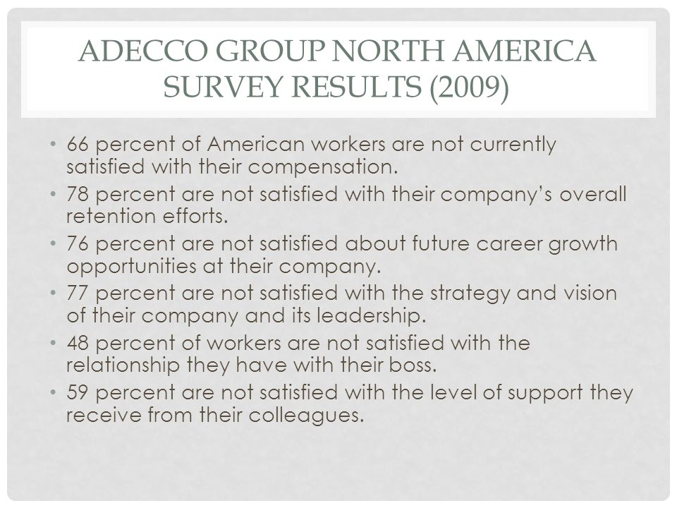 ADECCO GROUP NORTH AMERICA SURVEY RESULTS (2009) 66 percent of American workers are not currently satisfied with their compensation. 78 percent are no