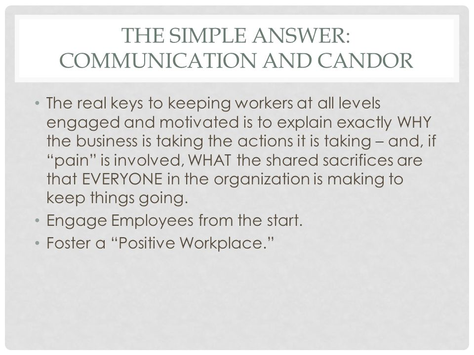 THE SIMPLE ANSWER: COMMUNICATION AND CANDOR The real keys to keeping workers at all levels engaged and motivated is to explain exactly WHY the busines