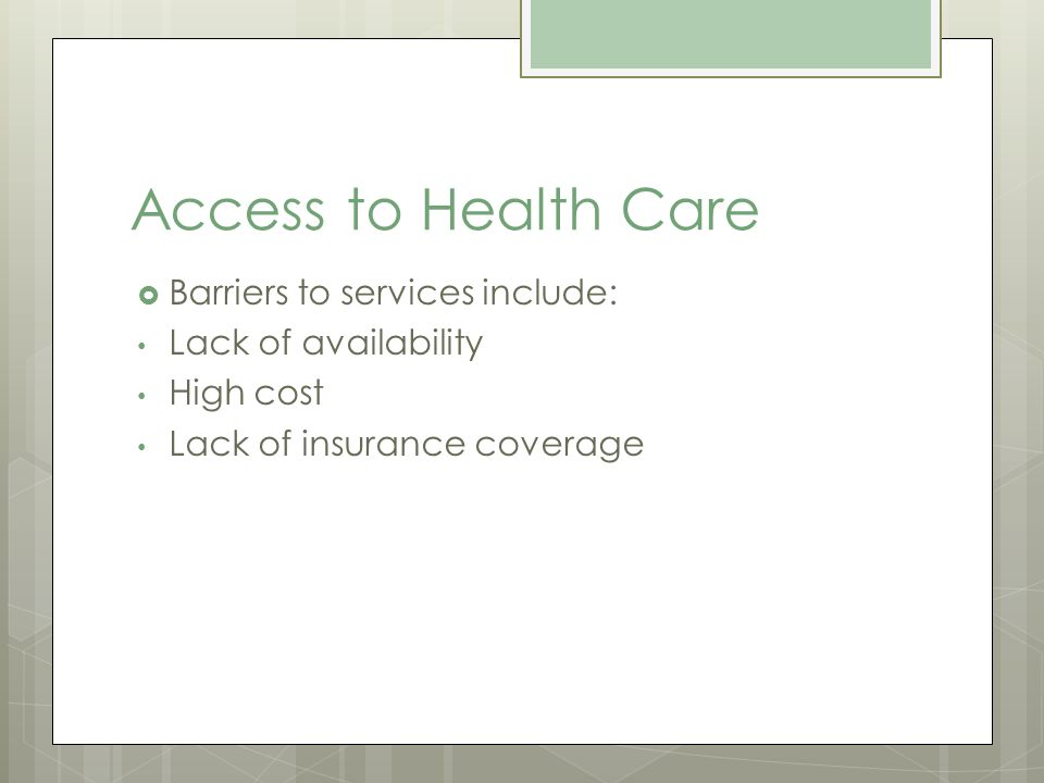 Access to Health Care Barriers to services include: Lack of availability High cost Lack of insurance coverage