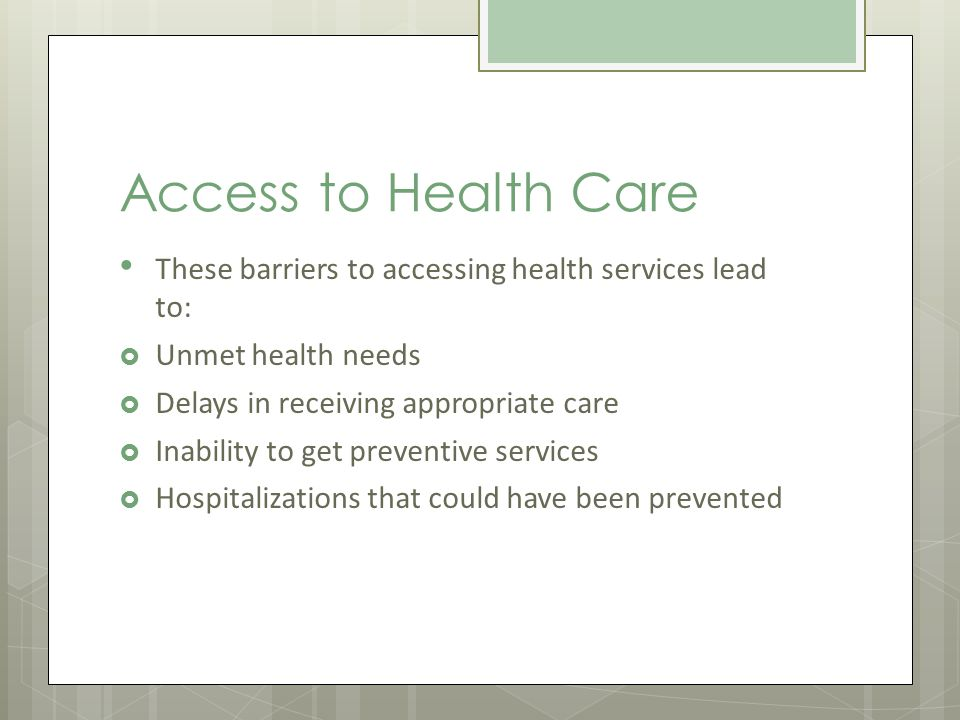 Access to Health Care These barriers to accessing health services lead to: Unmet health needs Delays in receiving appropriate care Inability to get preventive services Hospitalizations that could have been prevented