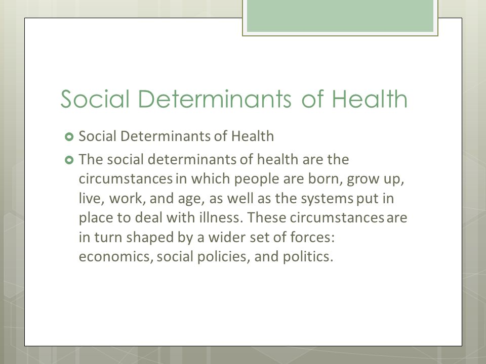Social Determinants of Health The social determinants of health are the circumstances in which people are born, grow up, live, work, and age, as well as the systems put in place to deal with illness.
