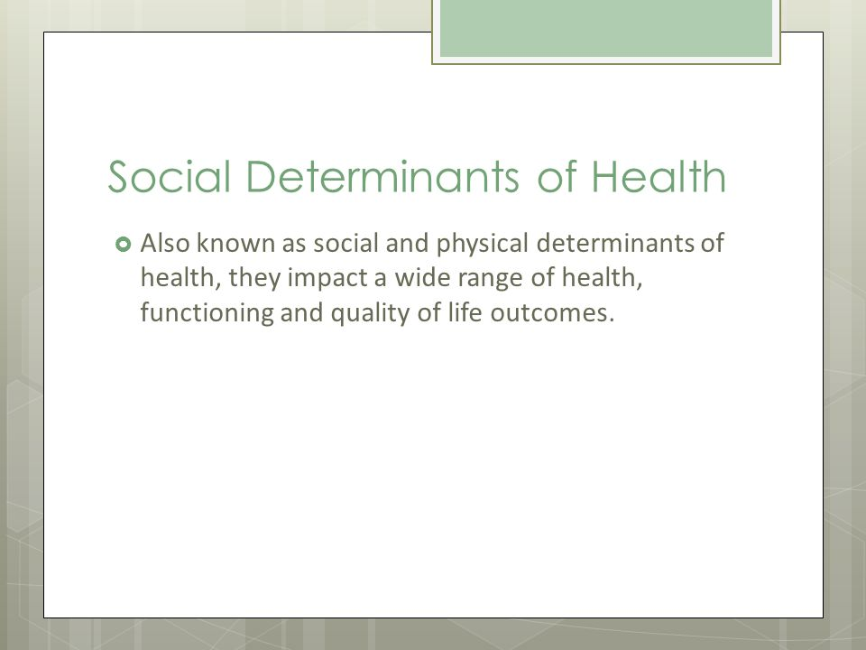 Social Determinants of Health Also known as social and physical determinants of health, they impact a wide range of health, functioning and quality of life outcomes.