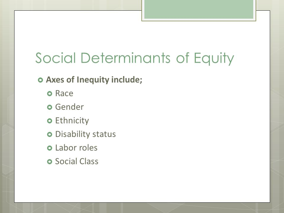Social Determinants of Equity Axes of Inequity include; Race Gender Ethnicity Disability status Labor roles Social Class