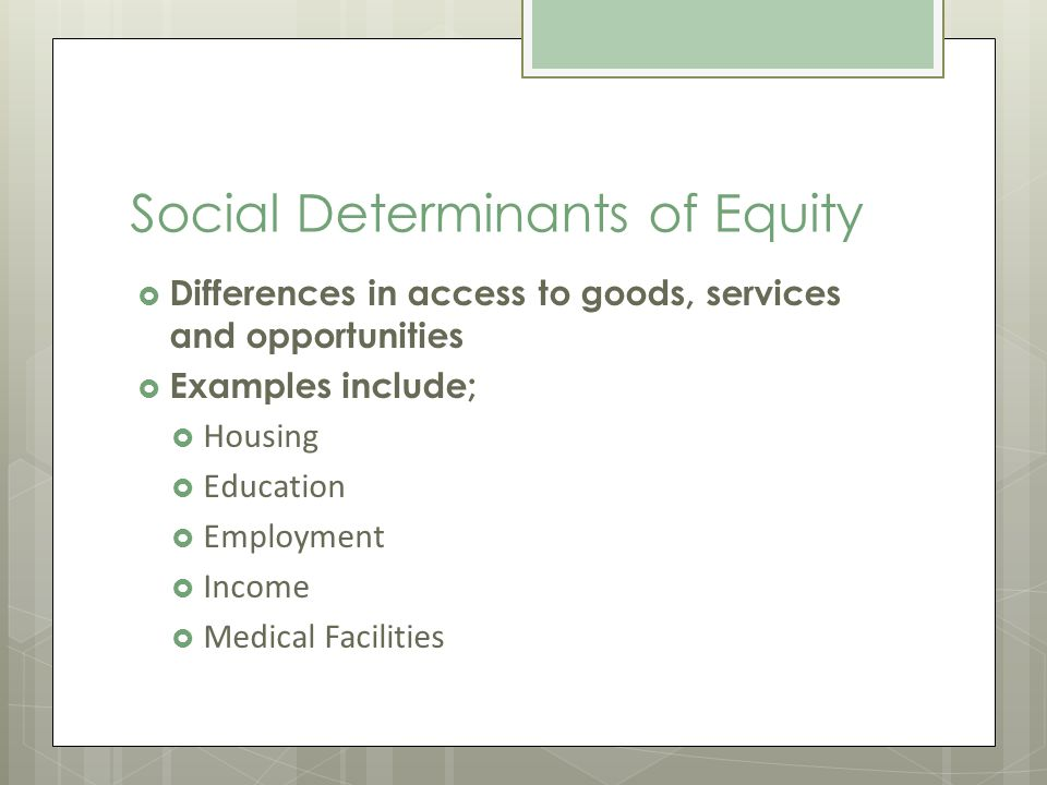Social Determinants of Equity Differences in access to goods, services and opportunities Examples include; Housing Education Employment Income Medical Facilities