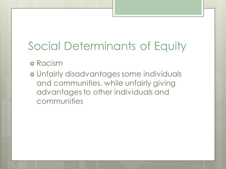 Social Determinants of Equity Racism Unfairly disadvantages some individuals and communities, while unfairly giving advantages to other individuals and communities