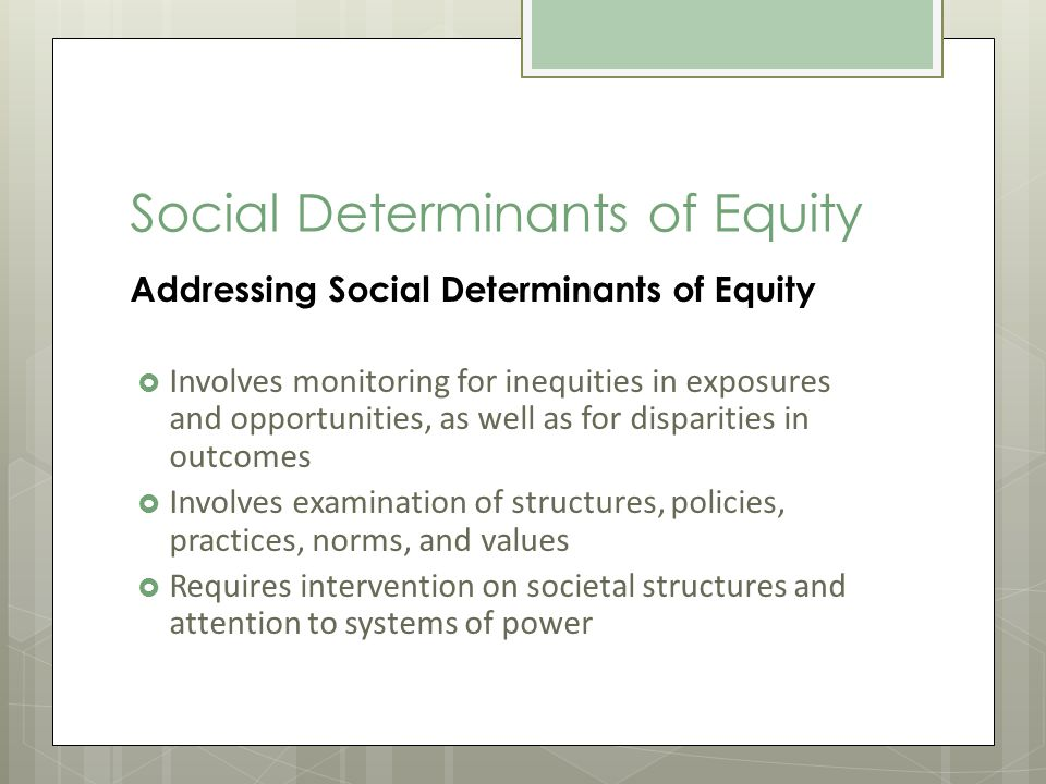 Social Determinants of Equity Addressing Social Determinants of Equity Involves monitoring for inequities in exposures and opportunities, as well as for disparities in outcomes Involves examination of structures, policies, practices, norms, and values Requires intervention on societal structures and attention to systems of power