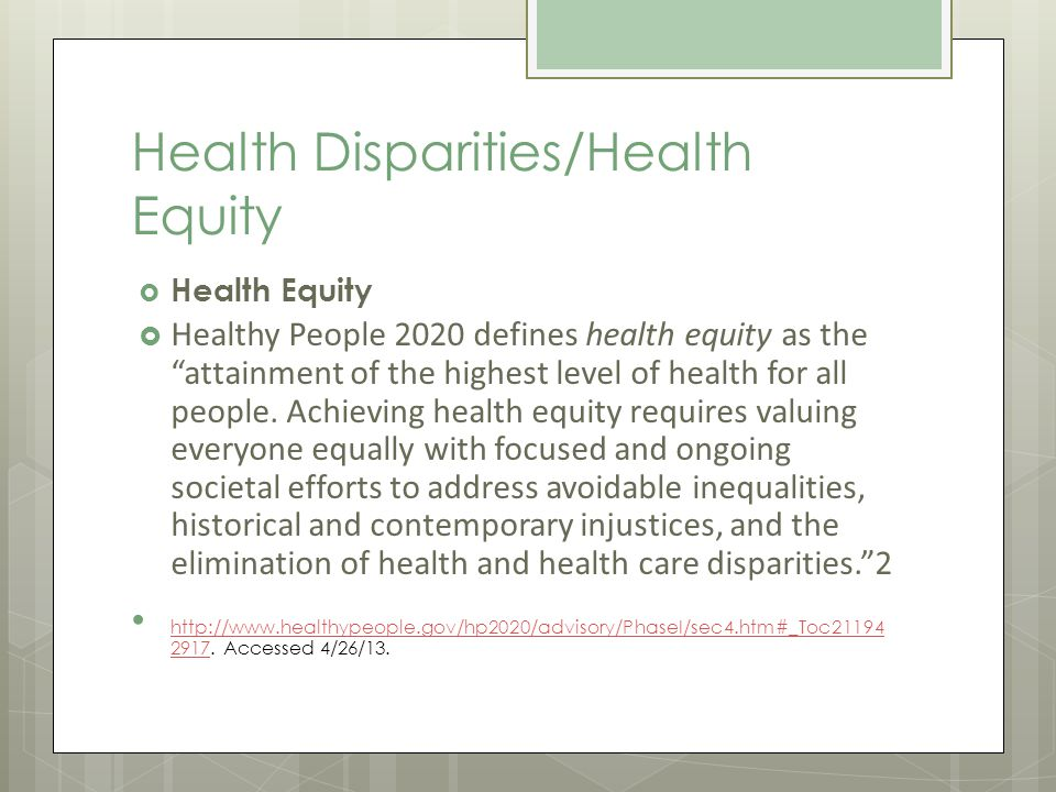 Health Disparities/Health Equity Health Equity Healthy People 2020 defines health equity as the attainment of the highest level of health for all people.