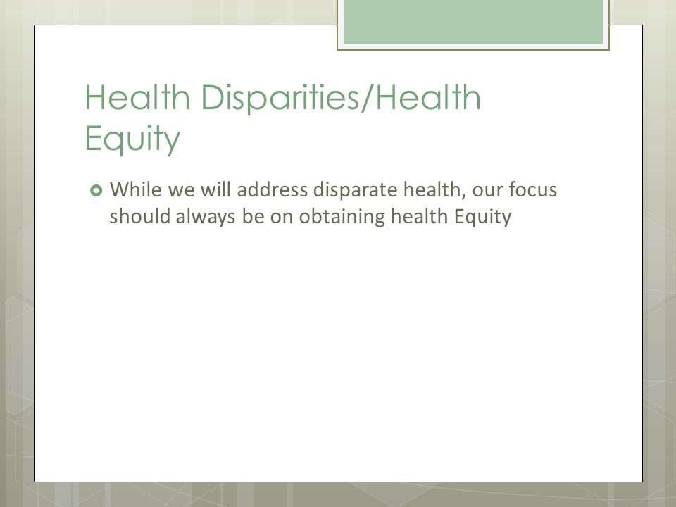 Health Disparities/Health Equity While we will address disparate health, our focus should always be on obtaining health Equity