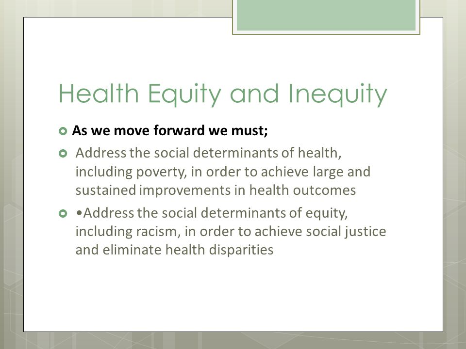 Health Equity and Inequity As we move forward we must; Address the social determinants of health, including poverty, in order to achieve large and sustained improvements in health outcomes Address the social determinants of equity, including racism, in order to achieve social justice and eliminate health disparities